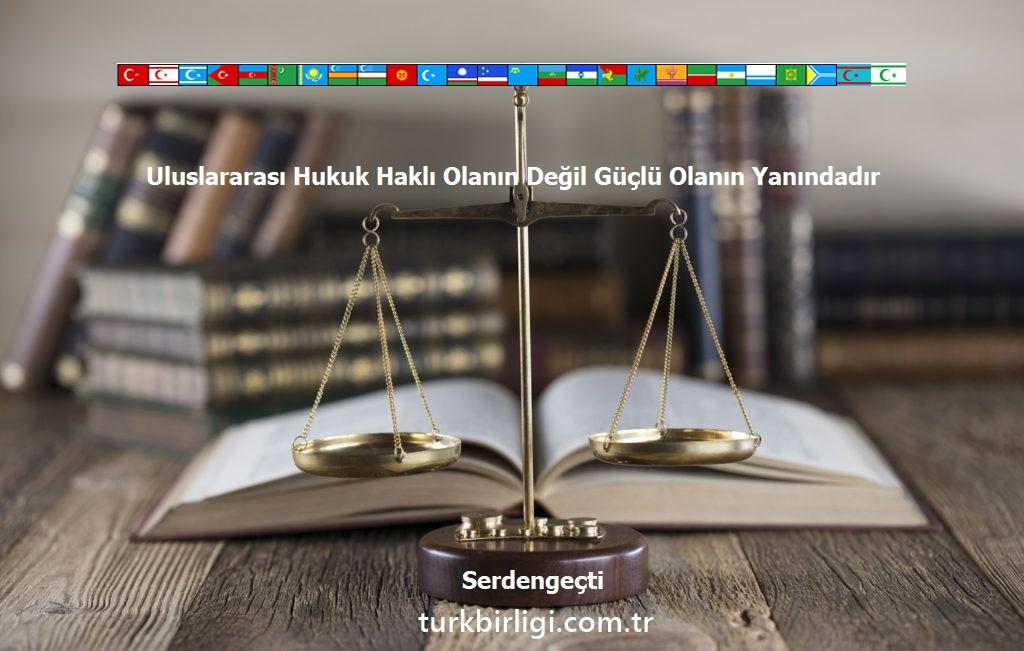 Uluslararası Hukuk Haklı Olanın Değil Güçlü Olanın Yanındadır
